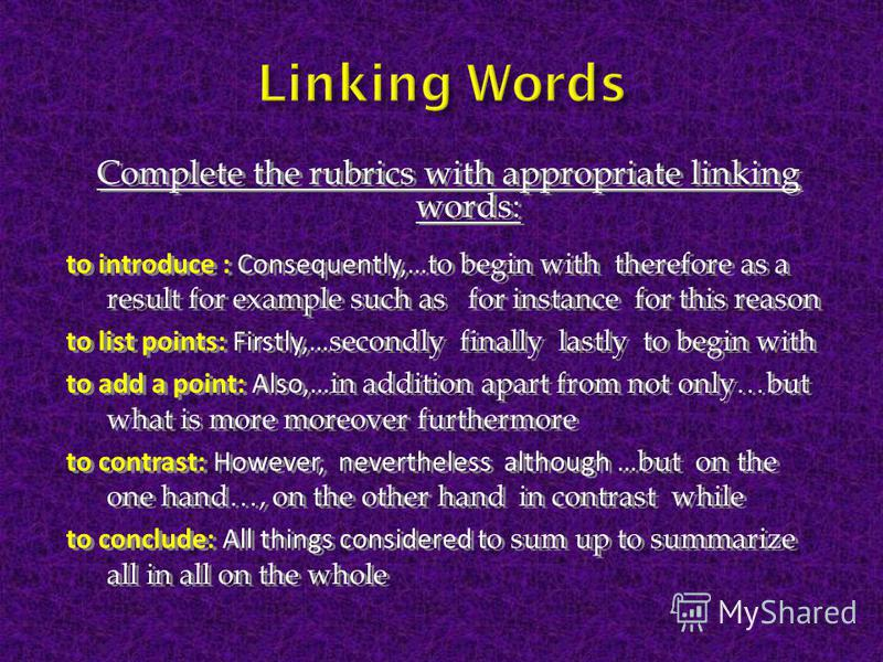 Complete the rubrics with appropriate linking words: to introduce : Consequently,… to begin with therefore as a result for example such as for instance for this reason to list points: Firstly,… secondly finally lastly to begin with to add a point: Al
