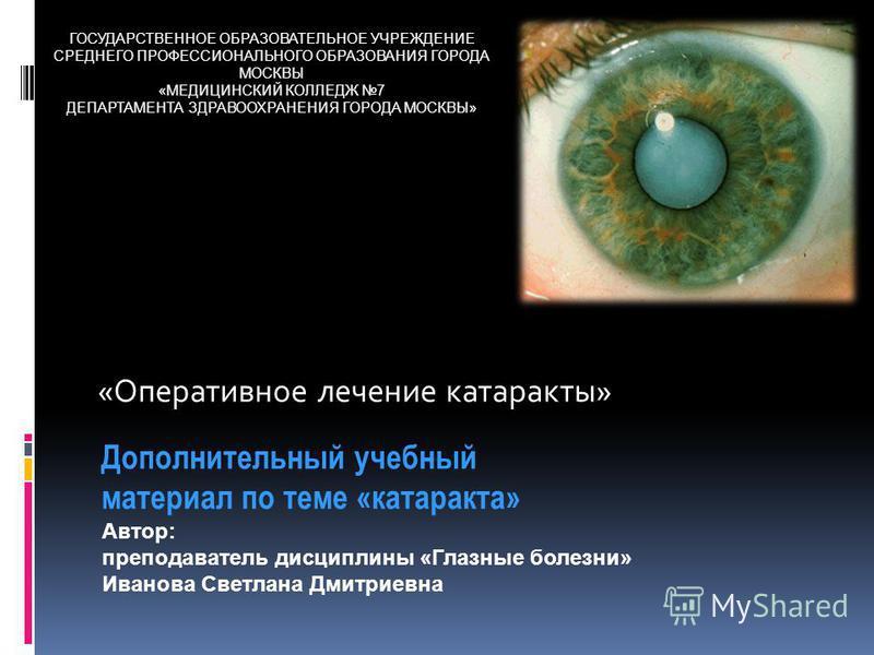 «Оперативное лечение катаракты» Дополнительный учебный материал по теме «катаракта» Автор: преподаватель дисциплины «Глазные болезни» Иванова Светлана Дмитриевна ГОСУДАРСТВЕННОЕ ОБРАЗОВАТЕЛЬНОЕ УЧРЕЖДЕНИЕ СРЕДНЕГО ПРОФЕССИОНАЛЬНОГО ОБРАЗОВАНИЯ ГОРОДА