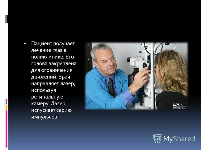 Пациент получает лечение глаз в поликлинике. Его голова закреплена для ограничения движений. Врач направляет лазер, используя ретинальную камеру. Лазер испускает серию импульсов.