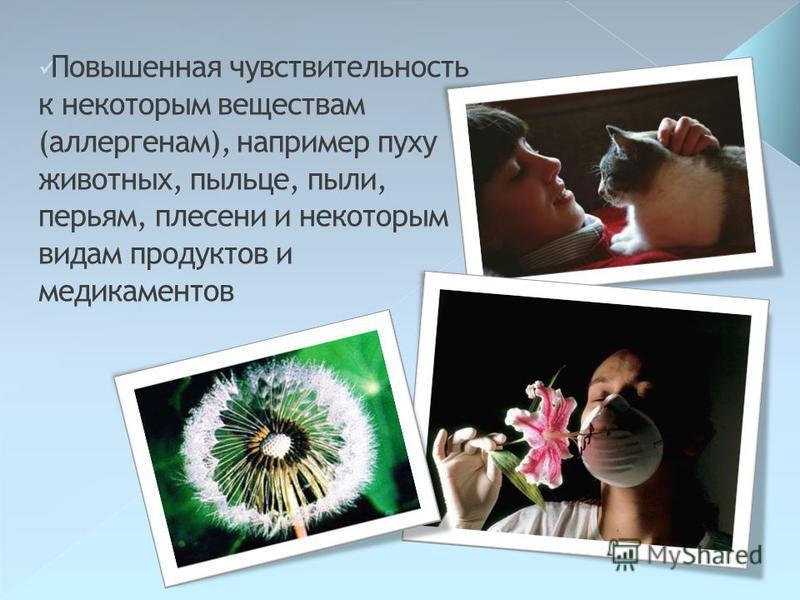 Повышенная чувствительность к некоторым веществам (аллергенам), например пуху животных, пыльце, пыли, перьям, плесени и некоторым видам продуктов и медикаментов