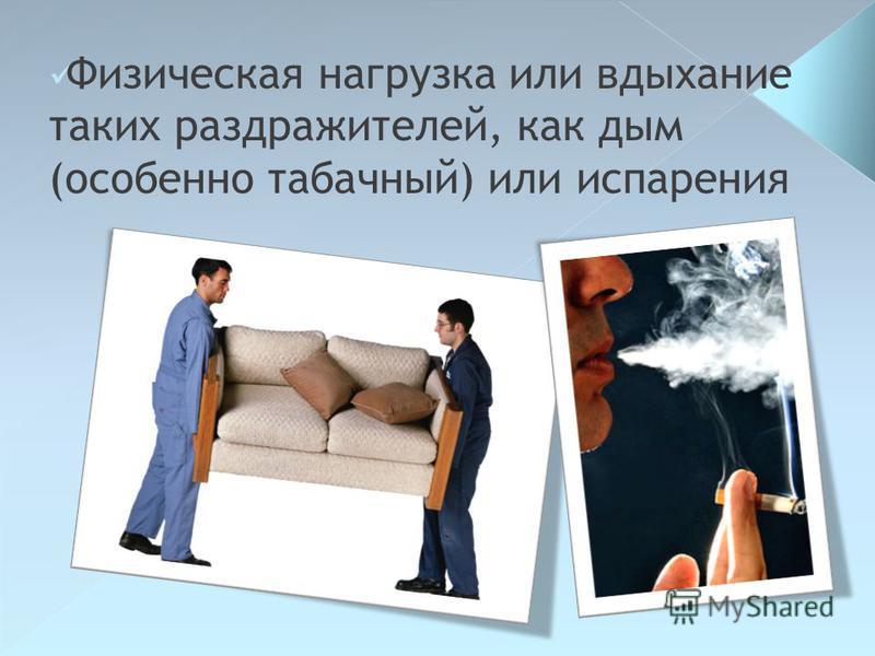 Физическая нагрузка или вдыхание таких раздражителей, как дым (особенно табачный) или испарения
