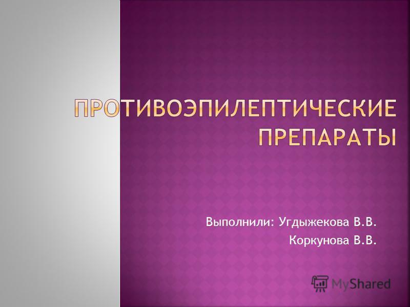 Выполнили: Угдыжекова В.В. Коркунова В.В.
