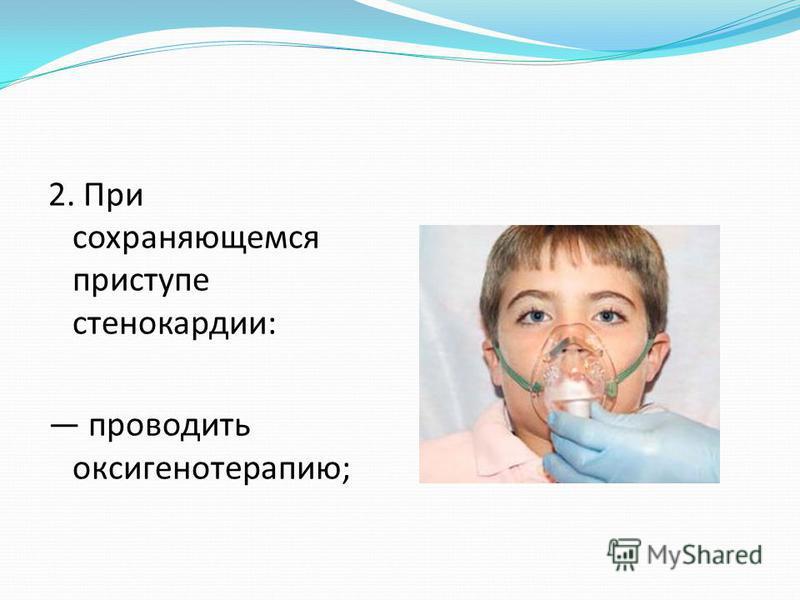 2. При сохраняющемся приступе стенокардии: проводить оксигенотерапию;