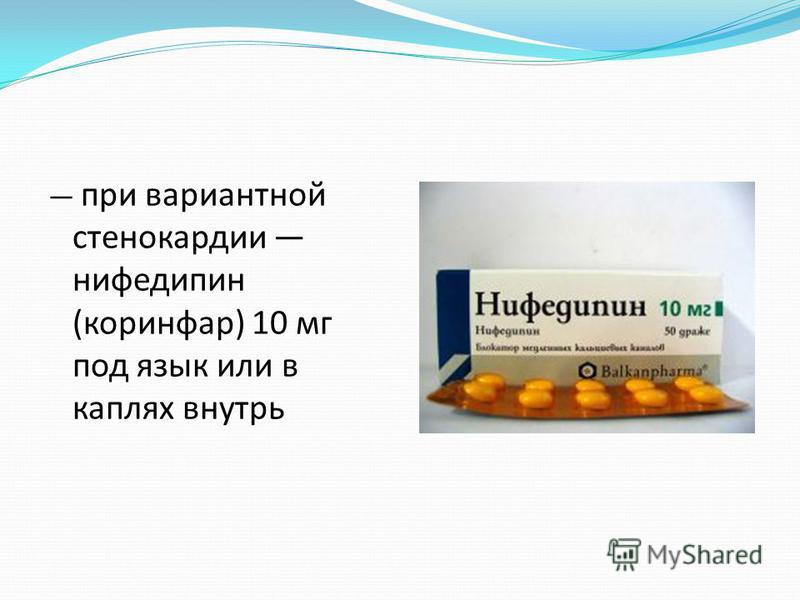 при вариантной стенокардии нифедипин (коринфар) 10 мг под язык или в каплях внутрь