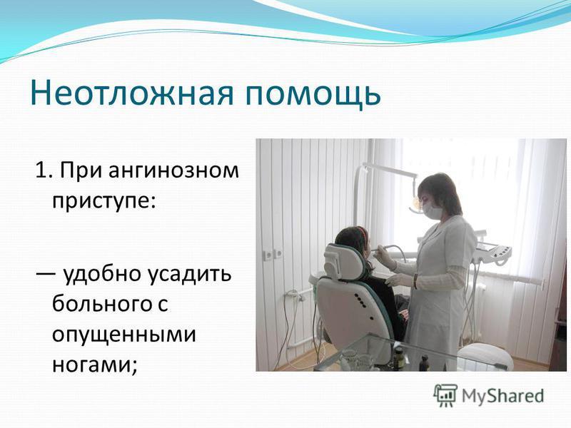Неотложная помощь 1. При ангинозном приступе: удобно усадить больного с опущенными ногами;