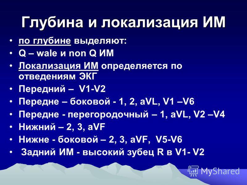 Глубина и локализация ИМ по глубине выделяют: Q – wale и non Q ИМ Локализация ИМ определяется по отведениям ЭКГ Передний – V1-V2 Передне – боковой - 1, 2, aVL, V1 –V6 Передне - перегородочный – 1, aVL, V2 –V4 Нижний – 2, 3, aVF Нижне - боковой – 2, 3