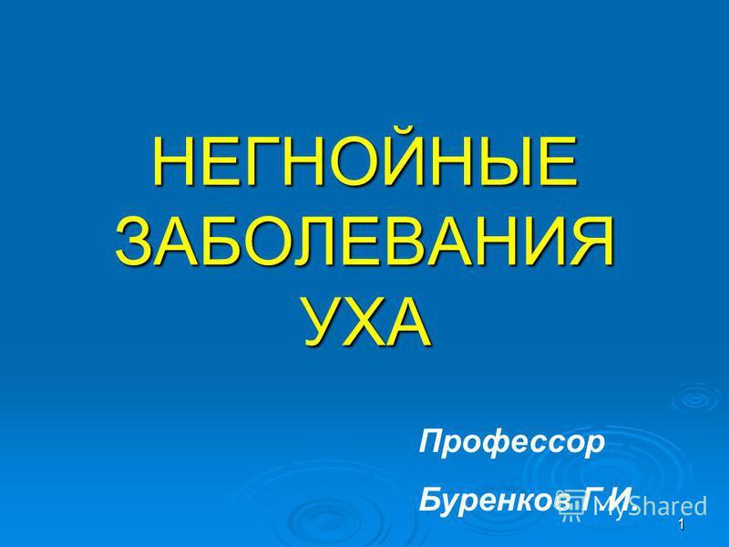 1 НЕГНОЙНЫЕ ЗАБОЛЕВАНИЯ УХА Профессор Буренков Г.И.