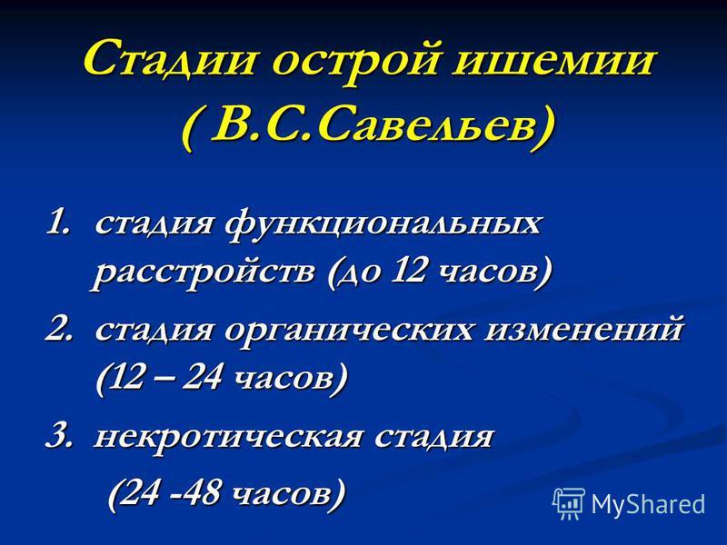 Стадии острой ишемии ( В.С.Савельев) 1. стадия функциональных расстройств (до 12 часов) 2. стадия органических изменений (12 – 24 часов) 3. некротическая стадия (24 -48 часов) (24 -48 часов)