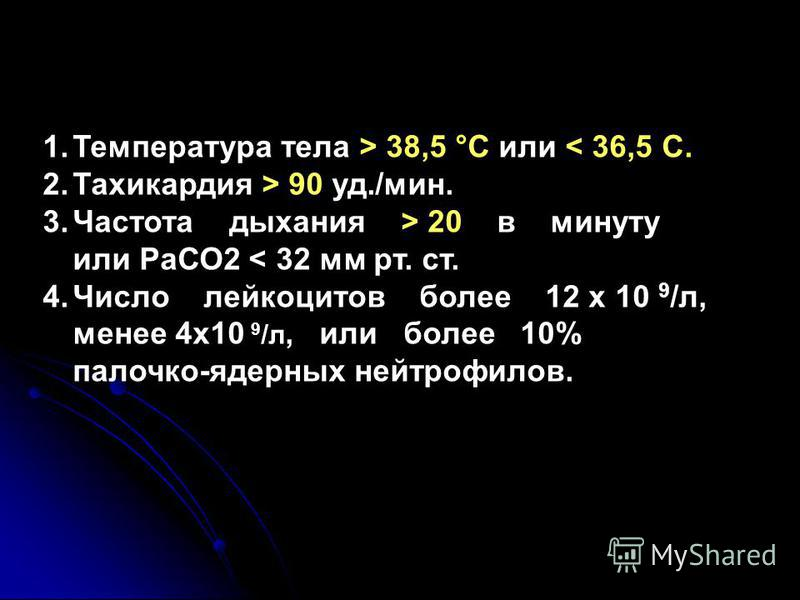1. Температура тела > 38,5 °С или < 36,5 С. 2. Тахикардия > 90 уд./мин. 3. Частота дыхания > 20 в минуту или РаСО2 < 32 мм рт. ст. 4. Число лейкоцитов более 12 х 10 9 /л, менее 4 х 10 9 /л, или более 10% палочко-ядерных нейтрофилов.