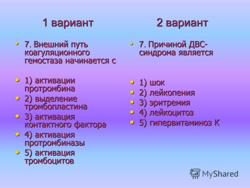 1 вариант 7. Внешний путь коагуляционного гемостаза начинается с 7. Внешний путь коагуляционного гемостаза начинается с 1) активации протромбина 1) активации протромбина 2) выделение тромбопластина 2) выделение тромбопластина 3) активация контактного