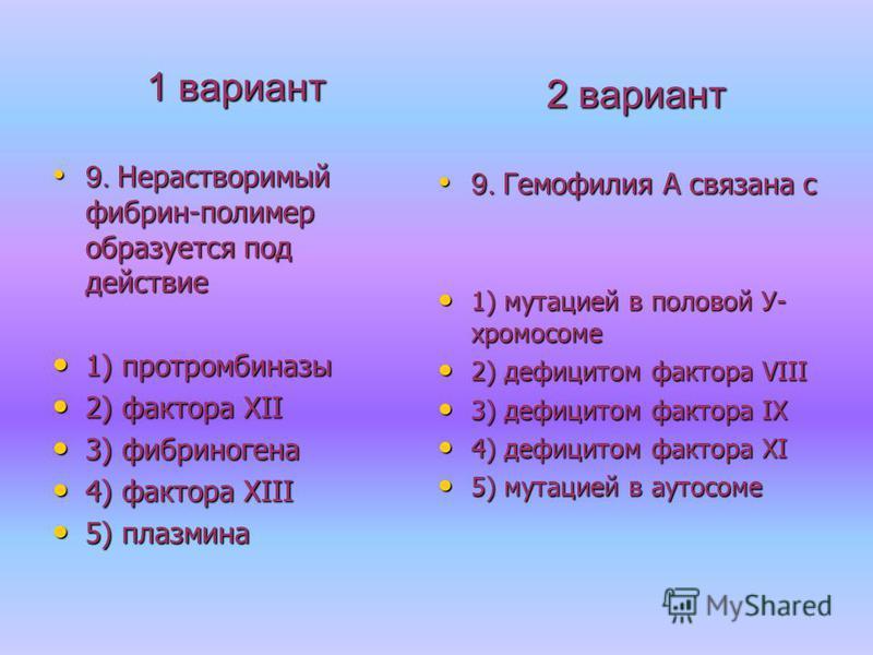1 вариант 9. Нерастворимый фибрин-полимер образуется под действие 9. Нерастворимый фибрин-полимер образуется под действие 1) протромбиназы 1) протромбиназы 2) фактора XII 2) фактора XII 3) фибриногена 3) фибриногена 4) фактора XIII 4) фактора XIII 5)
