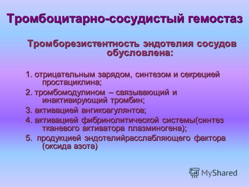 Тромбоцитарно-сосудистый гемостаз Тромборезистентность эндотелия сосудов обусловлена: 1. отрицательным зарядом, синтезом и секрецией простациклина; 2. тромбомодулином – связывающий и инактивирующий тромбин; 3. активацией антикоагулянтов; 4. активацие