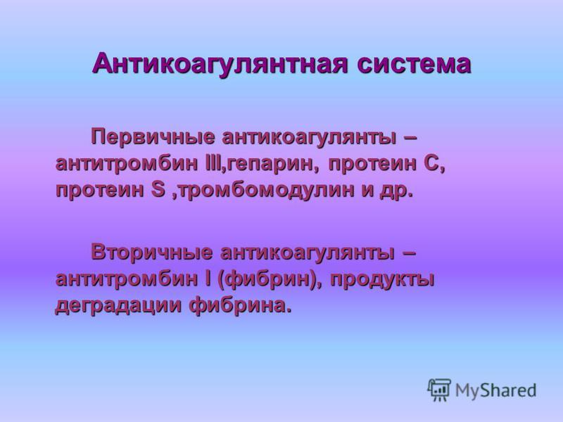Антикоагулянтная система Первичные антикоагулянты – антитромбин III,гепарин, протеин С, протеин S,тромбомодулин и др. Вторичные антикоагулянты – антитромбин I (фибрин), продукты деградации фибрина.