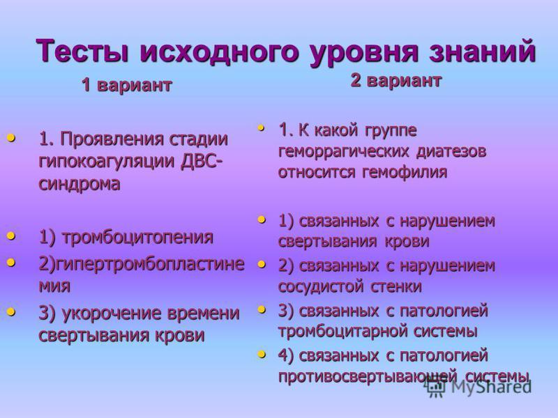 Тесты исходного уровня знаний 1 вариант 1. Проявления стадии гипокоагуляции ДВС- синдрома 1. Проявления стадии гипокоагуляции ДВС- синдрома 1) тромбоцитопения 1) тромбоцитопения 2)гипертромбопластине миа 2)гипертромбопластине миа 3) укорочение времен