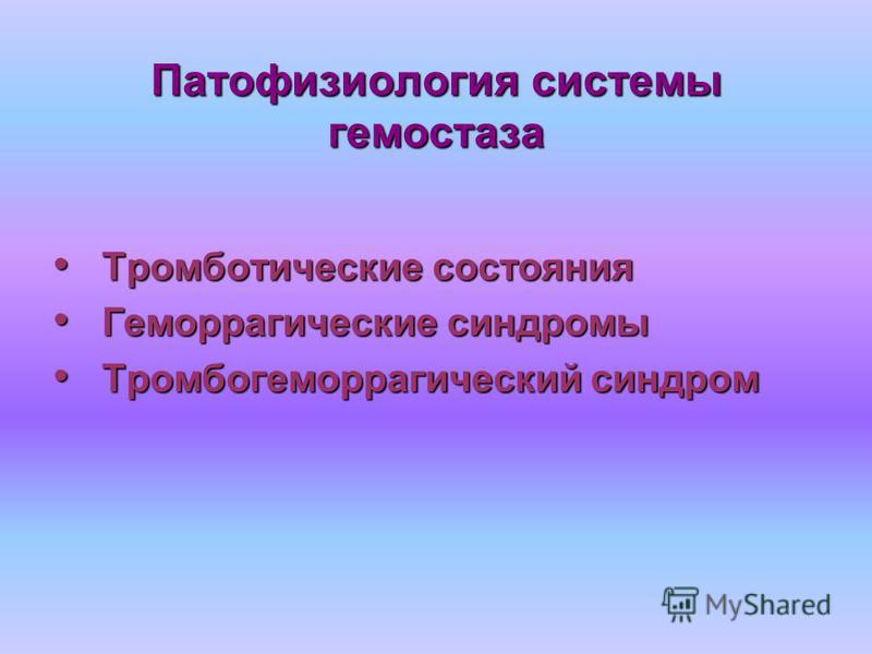 Патофизиология системы гемостаза Тромботические состояния Тромботические состояния Геморрагические синдромы Геморрагические синдромы Тромбогеморрагический синдром Тромбогеморрагический синдром