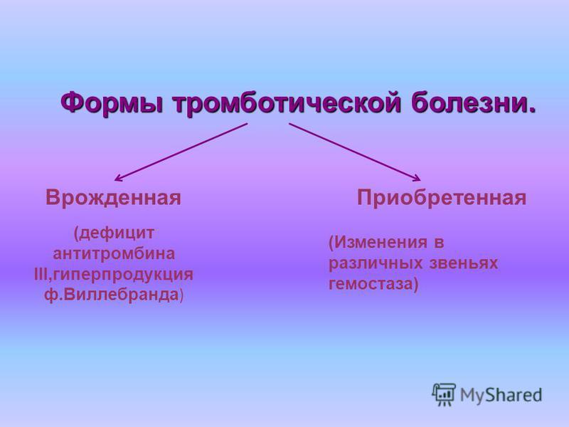 Формы тромботической болезни. Врожденная (дефицит антитромбина III,гиперпродукция ф.Виллебранда ) Приобретенная (Изменения в различных звеньях гемостаза)