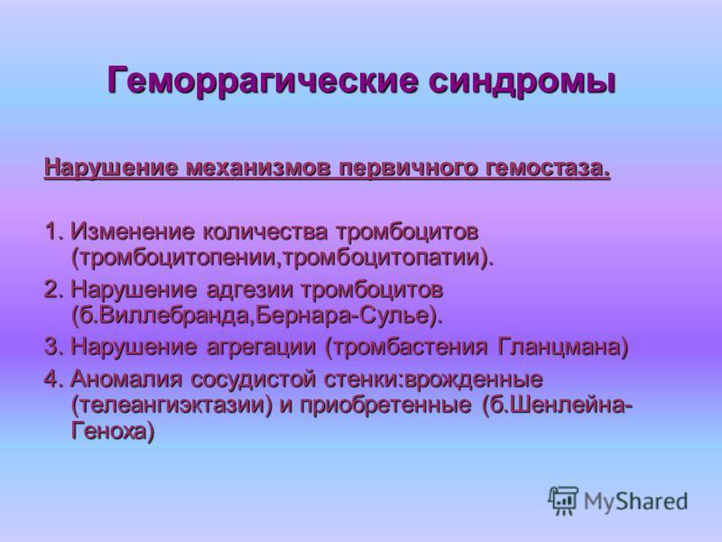 Геморрагические синдромы Нарушение механизмов первичного гемостаза. 1. Изменение количества тромбоцитов (тромбоцитопении,тромбоцитопатии). 2. Нарушение адгезии тромбоцитов (б.Виллебранда,Бернара-Сулье). 3. Нарушение агрегации (тромбастения Гланцмана)
