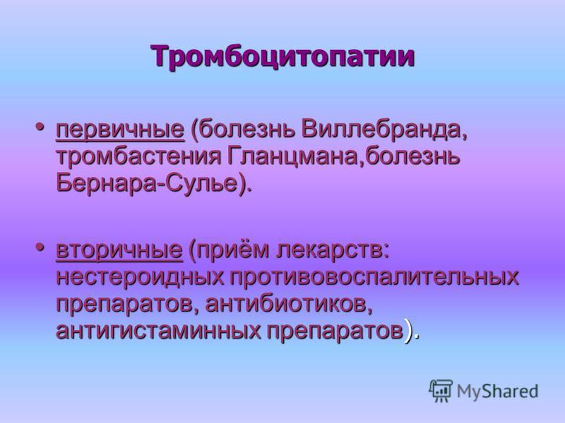 Тромбоцитопатии первичные (болезнь Виллебранда, тромбастения Гланцмана,болезнь Бернара-Сулье). первичные (болезнь Виллебранда, тромбастения Гланцмана,болезнь Бернара-Сулье). вторичные (приём лекарств: нестероидных противовоспалительных препаратов, ан