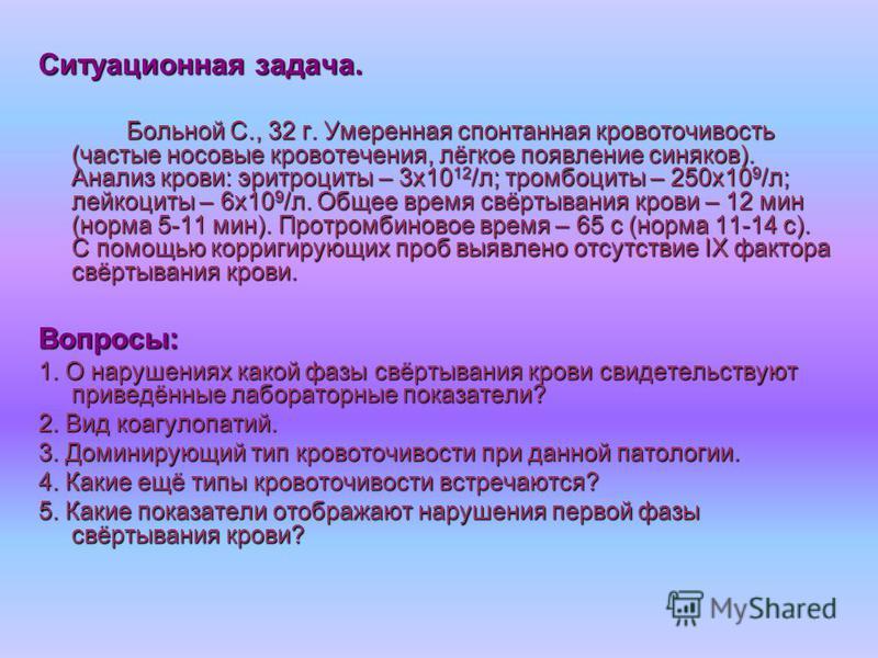 Ситуационная задача. Больной С., 32 г. Умеренная спонтанная кровоточивость (частые носовые кровотечения, лёгкое появление синяков). Анализ крови: эритроциты – 3 х 10 12 /л; тромбоциты – 250 х 10 9 /л; лейкоциты – 6 х 10 9 /л. Общее время свёртывания