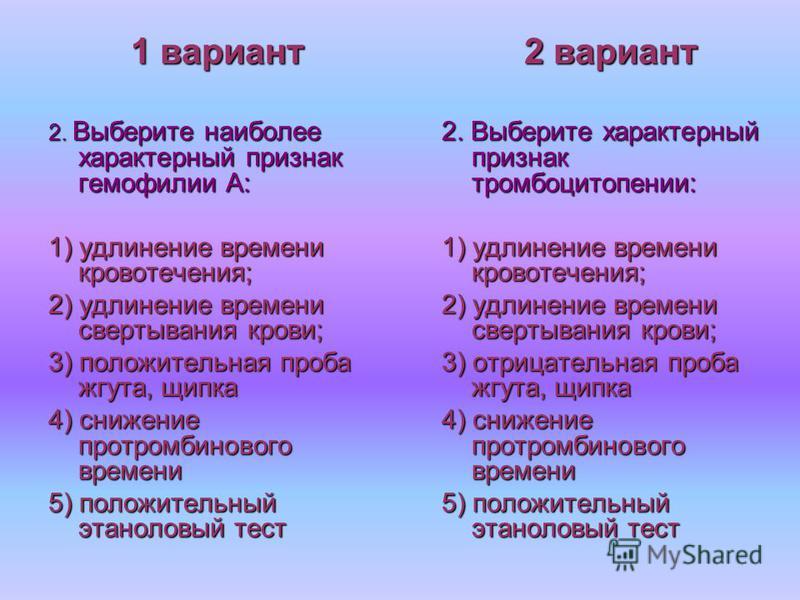 1 вариант 2. Выберите наиболее характерный признак гемофилии А: 1) удлинение времени кровотечения; 2) удлинение времени свертывания крови; 3) положительная проба жгута, щипка 4) снижение протромбинового времени 5) положительный этаноловый тест 2 вари