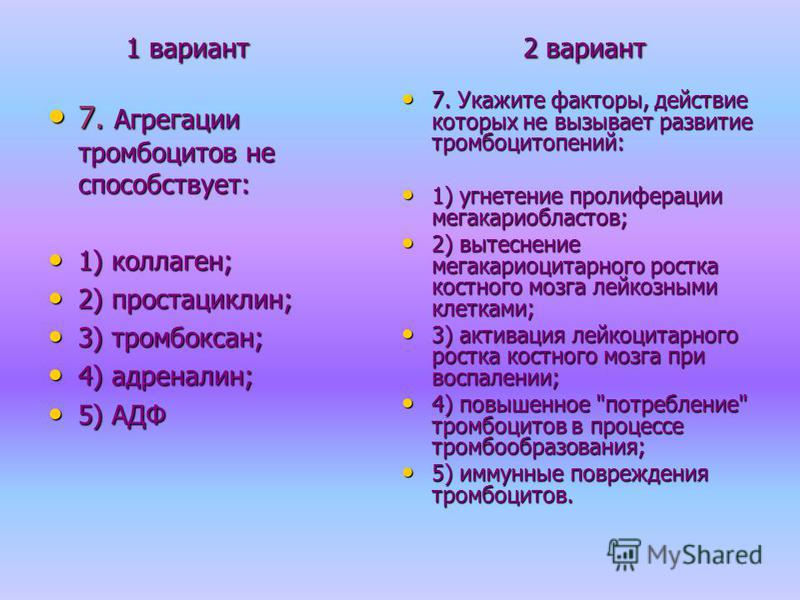 1 вариант 2 вариант 1 вариант 2 вариант 7. Агрегации тромбоцитов не способствует: 7. Агрегации тромбоцитов не способствует: 1) коллаген; 1) коллаген; 2) простациклин; 2) простациклин; 3) тромбоксан; 3) тромбоксан; 4) адреналин; 4) адреналин; 5) АДФ 5
