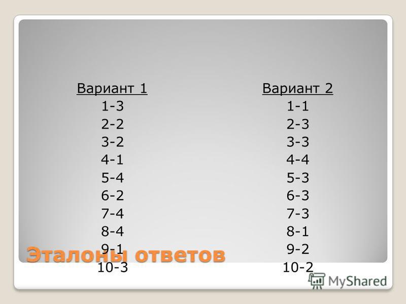 Эталоны ответов Вариант 1 1-3 2-2 3-2 4-1 5-4 6-2 7-4 8-4 9-1 10-3 Вариант 2 1-1 2-3 3-3 4-4 5-3 6-3 7-3 8-1 9-2 10-2