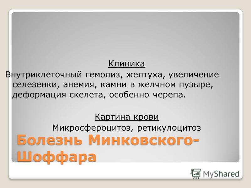 Болезнь Минковского- Шоффара Клиника Внутриклеточный гемолиз, желтуха, увеличение селезенки, анемия, камни в желчном пузыре, деформация скелета, особенно черепа. Картина крови Микросфероцитоз, ретикулоцитоз