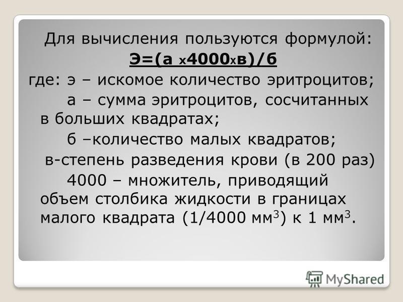 Для вычисления пользуются формулой: Э=(а х 4000 х в)/б где: э – искомое количество эритроцитов; а – сумма эритроцитов, сосчитанных в больших квадратах; б –количество малых квадратов; в-степень разведения крови (в 200 раз) 4000 – множитель, приводящий