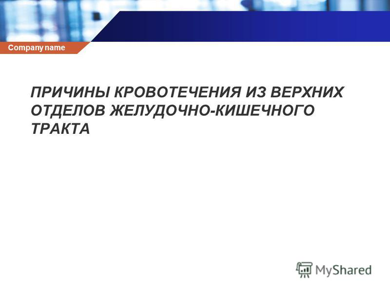 Company name ПРИЧИНЫ КРОВОТЕЧЕНИЯ ИЗ ВЕРХНИХ ОТДЕЛОВ ЖЕЛУДОЧНО-КИШЕЧНОГО ТРАКТА