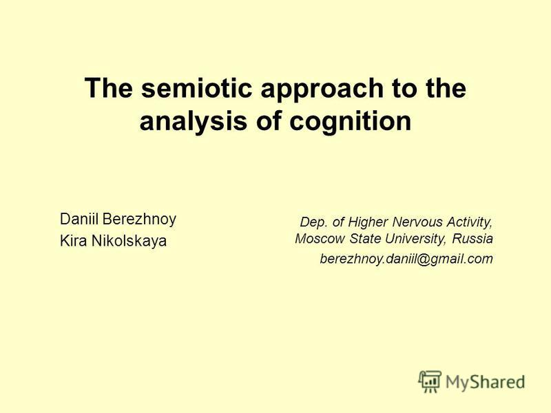 The semiotic approach to the analysis of cognition Daniil Berezhnoy Kira Nikolskaya Dep. of Higher Nervous Activity, Moscow State University, Russia berezhnoy.daniil@gmail.com