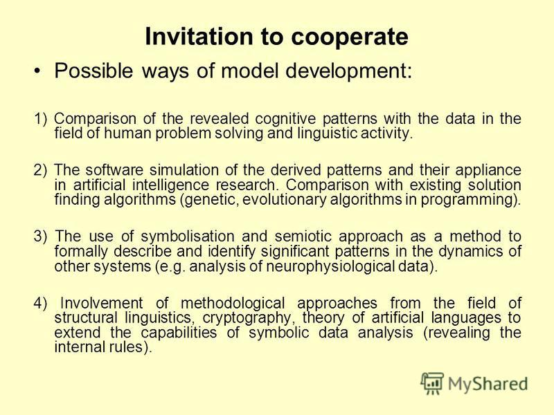 Invitation to cooperate Possible ways of model development: 1) Comparison of the revealed cognitive patterns with the data in the field of human problem solving and linguistic activity. 2) The software simulation of the derived patterns and their app