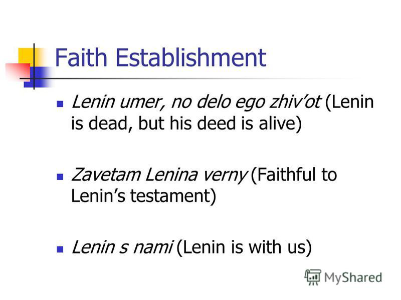 Faith Establishment Lenin umer, no delo ego zhivot (Lenin is dead, but his deed is alive) Zavetam Lenina verny (Faithful to Lenins testament) Lenin s nami (Lenin is with us)