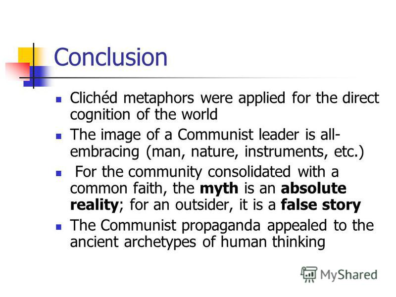 Conclusion Clichéd metaphors were applied for the direct cognition of the world The image of a Communist leader is all- embracing (man, nature, instruments, etc.) For the community consolidated with a common faith, the myth is an absolute reality; fo