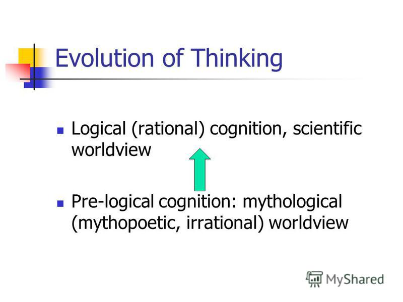 Evolution of Thinking Logical (rational) cognition, scientific worldview Pre-logical cognition: mythological (mythopoetic, irrational) worldview
