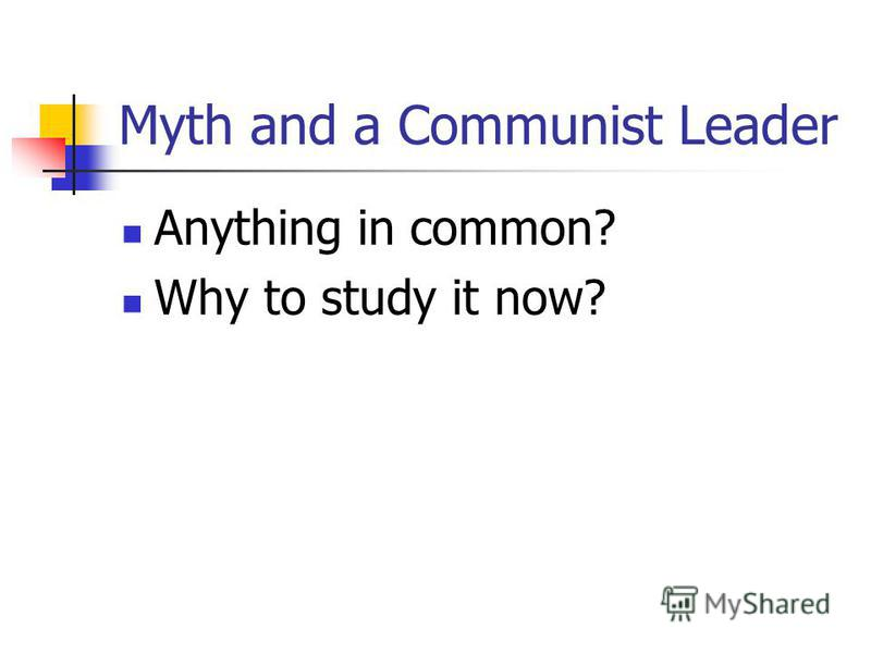 Myth and a Communist Leader Anything in common? Why to study it now?