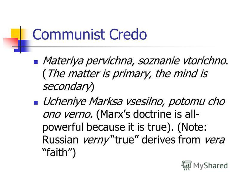 Communist Credo Materiya pervichna, soznanie vtorichno. (The matter is primary, the mind is secondary) Ucheniye Marksa vsesilno, potomu cho ono verno. (Marxs doctrine is all- powerful because it is true). (Note: Russian verny true derives from vera f