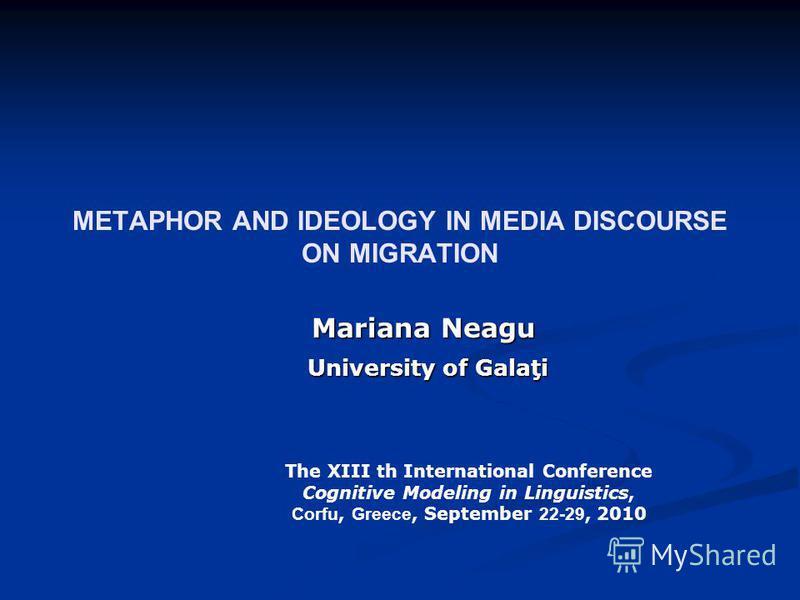 METAPHOR AND IDEOLOGY IN MEDIA DISCOURSE ON MIGRATION Mariana Neagu University of Galaţi University of Galaţi The XIII th International Conference Cognitive Modeling in Linguistics, Corfu, Greece, September 22-29, 2010