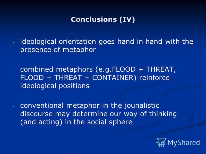 Conclusions (IV) - - ideological orientation goes hand in hand with the presence of metaphor - - combined metaphors (e.g.FLOOD + THREAT, FLOOD + THREAT + CONTAINER) reinforce ideological positions - - conventional metaphor in the jounalistic discours