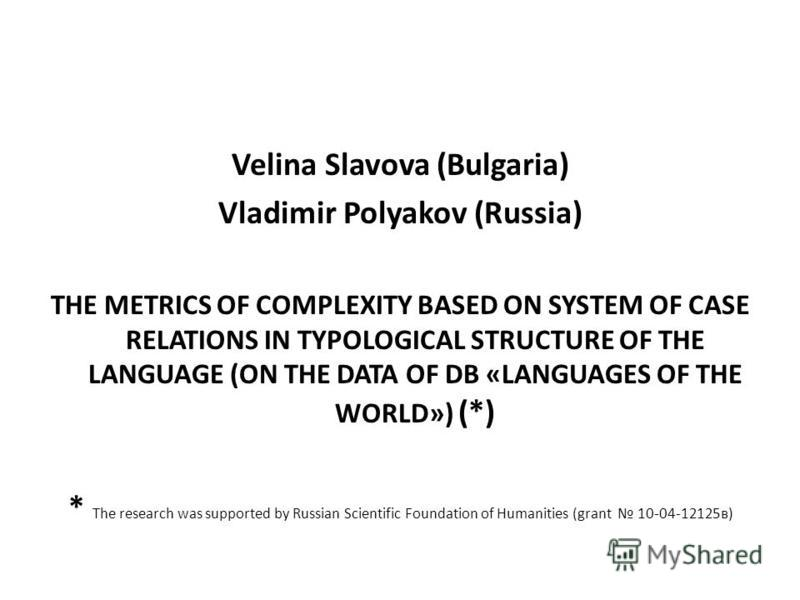Velina Slavova (Bulgaria) Vladimir Polyakov (Russia) THE METRICS OF COMPLEXITY BASED ON SYSTEM OF CASE RELATIONS IN TYPOLOGICAL STRUCTURE OF THE LANGUAGE (ON THE DATA OF DB «LANGUAGES OF THE WORLD») (*) * The research was supported by Russian Scienti