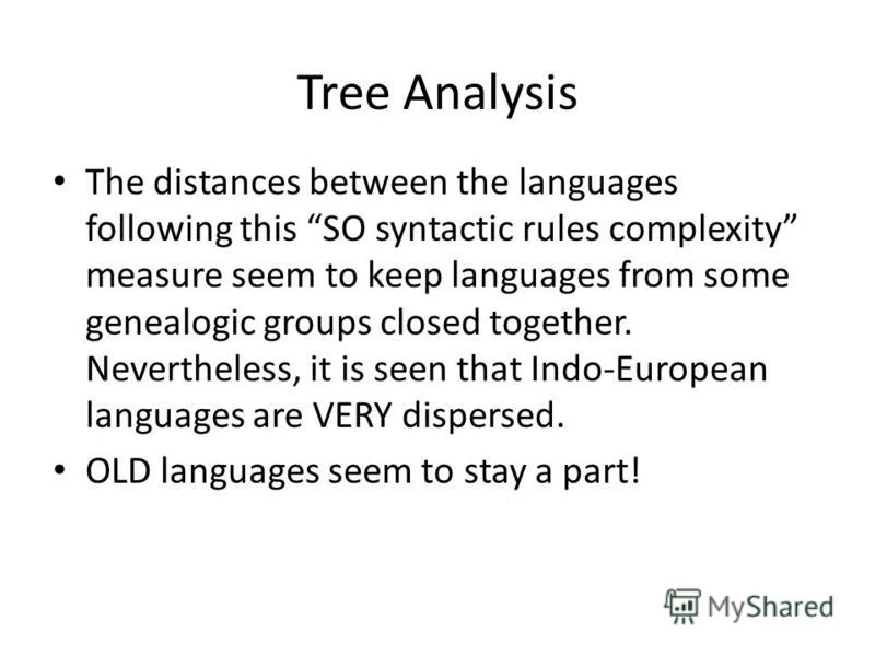 Tree Analysis The distances between the languages following this SO syntactic rules complexity measure seem to keep languages from some genealogic groups closed together. Nevertheless, it is seen that Indo-European languages are VERY dispersed. OLD l
