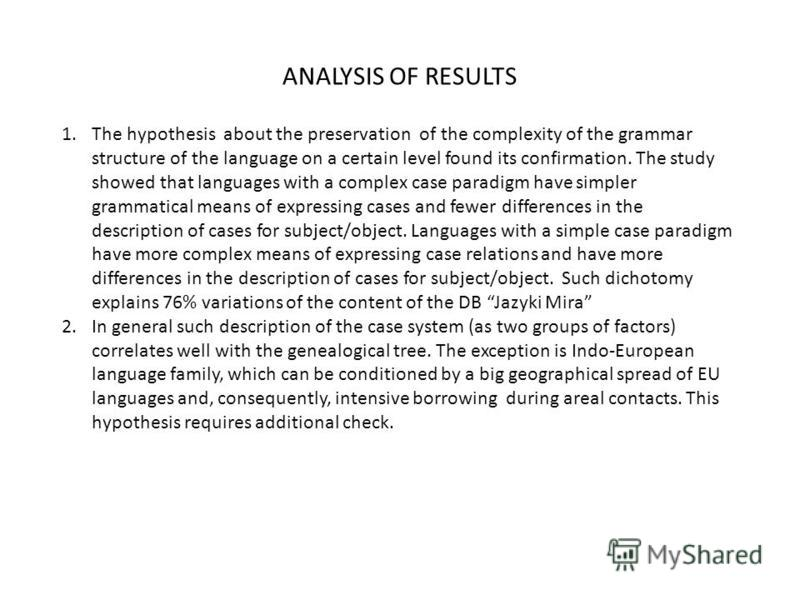 ANALYSIS OF RESULTS 1.The hypothesis about the preservation of the complexity of the grammar structure of the language on a certain level found its confirmation. The study showed that languages with a complex case paradigm have simpler grammatical me
