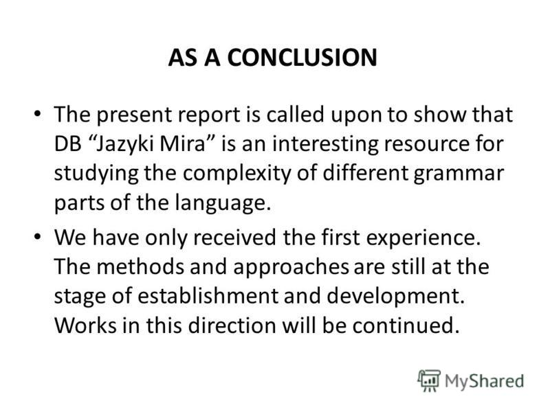 The present report is called upon to show that DB Jazyki Mira is an interesting resource for studying the complexity of different grammar parts of the language. We have only received the first experience. The methods and approaches are still at the s