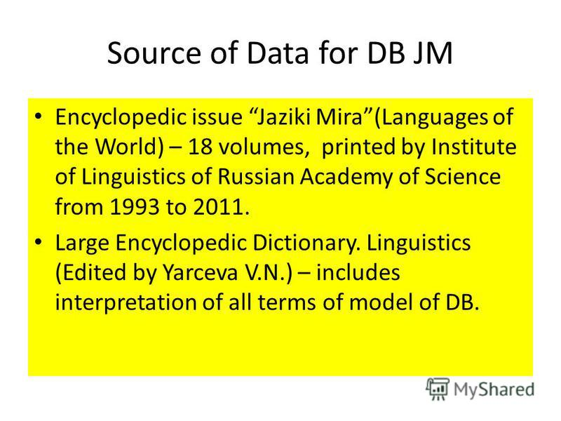 Source of Data for DB JM Encyclopedic issue Jaziki Mira(Languages of the World) – 18 volumes, printed by Institute of Linguistics of Russian Academy of Science from 1993 to 2011. Large Encyclopedic Dictionary. Linguistics (Edited by Yarceva V.N.) – i