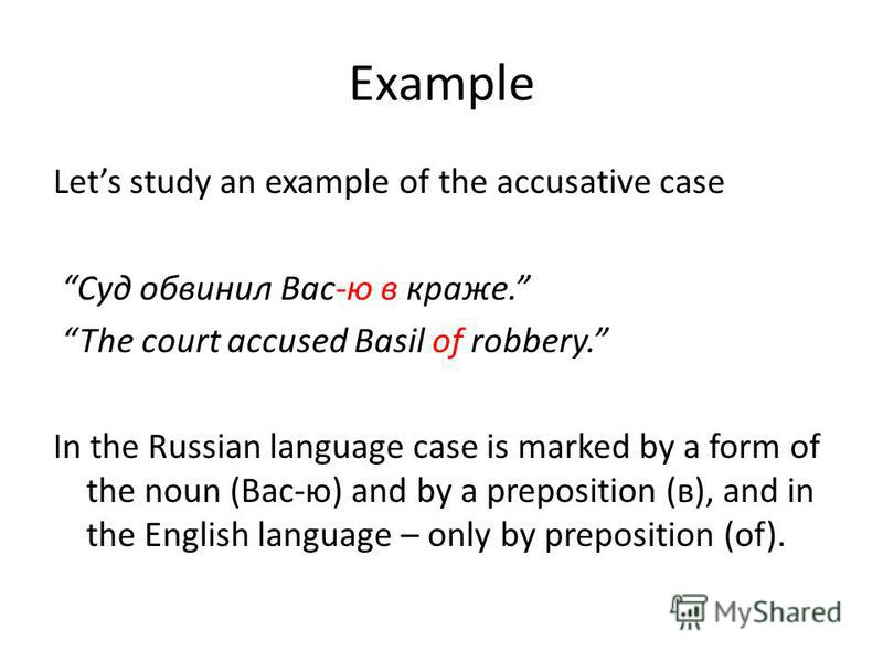 Example Lets study an example of the accusative case Суд обвинил Вас-ю в краже. The court accused Basil of robbery. In the Russian language case is marked by a form of the noun (Вас-ю) and by a preposition (в), and in the English language – only by p