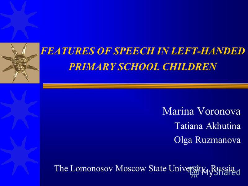 FEATURES OF SPEECH IN LEFT-HANDED PRIMARY SCHOOL CHILDREN Marina Voronova Tatiana Akhutina Olga Ruzmanova The Lomonosov Moscow State University, Russia