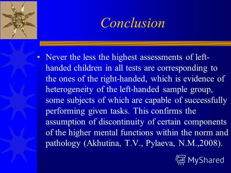 Conclusion Never the less the highest assessments of left- handed children in all tests are corresponding to the ones of the right-handed, which is evidence of heterogeneity of the left-handed sample group, some subjects of which are capable of succe
