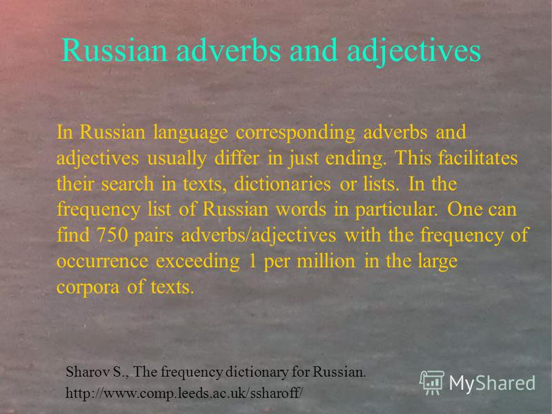 Russian adverbs and adjectives In Russian language corresponding adverbs and adjectives usually differ in just ending. This facilitates their search in texts, dictionaries or lists. In the frequency list of Russian words in particular. One can find 7