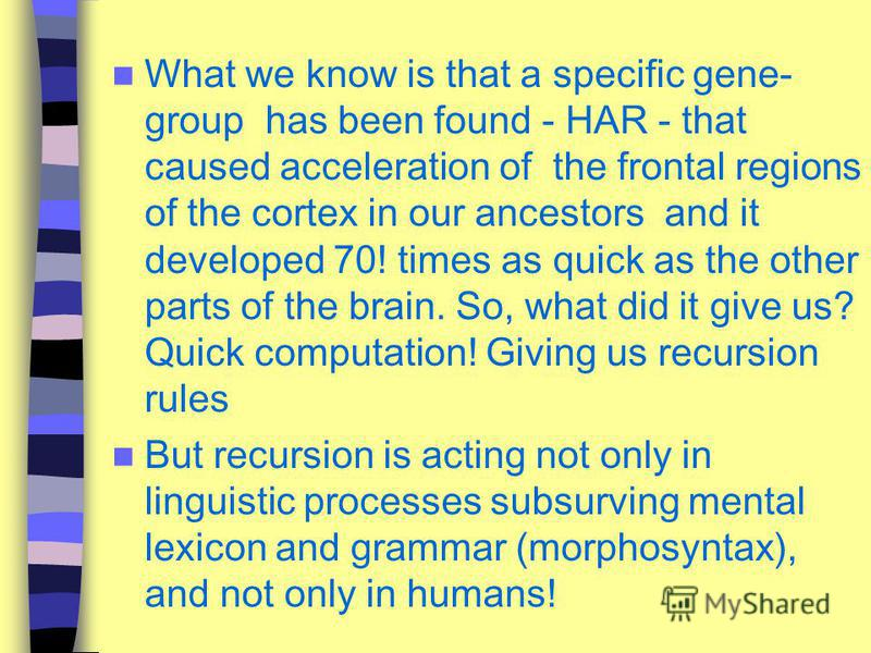 What we know is that a specific gene- group has been found - HAR - that caused acceleration of the frontal regions of the cortex in our ancestors and it developed 70! times as quick as the other parts of the brain. So, what did it give us? Quick comp
