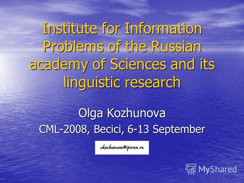 Institute for Information Problems of the Russian academy of Sciences and its linguistic research Olga Kozhunova CML-2008, Becici, 6-13 September