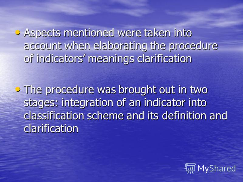 Aspects mentioned were taken into account when elaborating the procedure of indicators meanings clarification Aspects mentioned were taken into account when elaborating the procedure of indicators meanings clarification The procedure was brought out